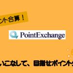 PointExchange(ポイントエクスチェンジ)とは?ポイントの貯め方や使い方から応用まで