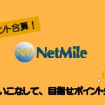 ネットマイル(NetMile)とは?ポイントの貯め方や使い方から応用まで